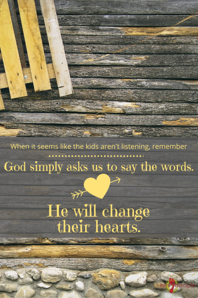 When it seems like the kids aren't listening, remember God simply asks us to say the words. He will change their hearts.