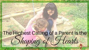 The Highest Calling of a Parent is the Shaping of Hearts