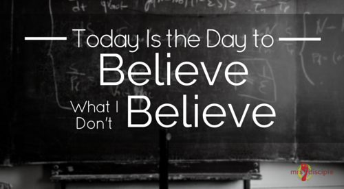 Today is the Day to Believe What You Don't Believe