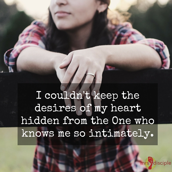 I couldn't keep the desires of my heart hidden from the One who knows me so intimately.