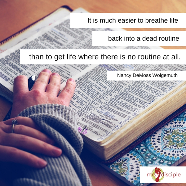 It is much easier to breathe life back into a dead routine than to get life where there is no routine at all.