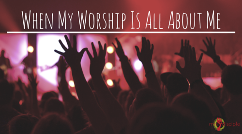 When My Worship Is All About Me