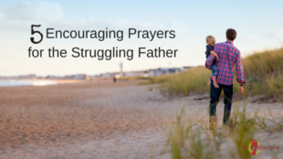 5 Encouraging Prayers for the Struggling Father