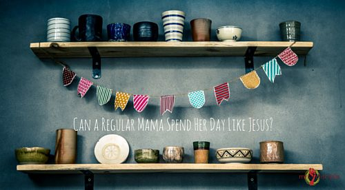 Can a Regular Mama Spend Her Day Like Jesus-