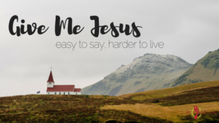 Give Me Jesus: easy to say, harder to live