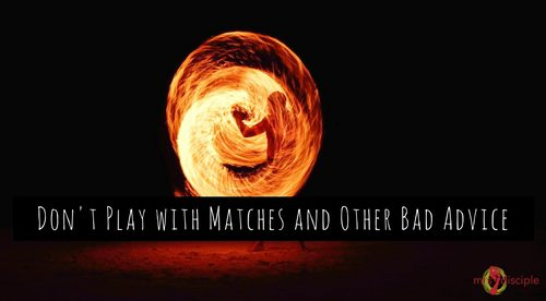 Don't Play with Matches and Other Bad Advice