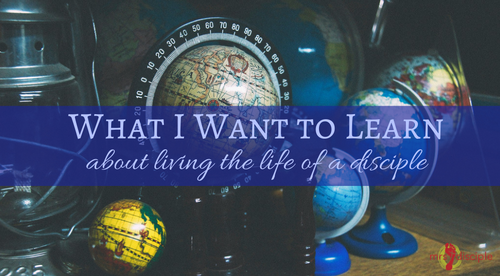 What I Want to Learn about Living the Life of a Disciple