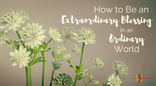 How to Be an Extraordinary Blessing in an Ordinary World