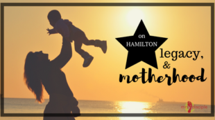 On Hamilton, Legacy, and Motherhood