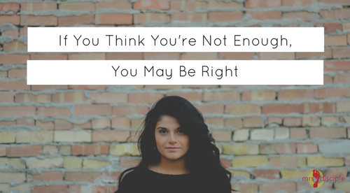 If You Think You're Not Enough, You May Be Right - I am not enough