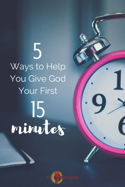 5 Ways to Help You Give God Your First 15 Minutes