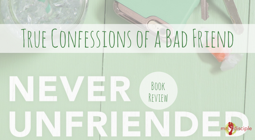 True Confessions of a Bad Friend (A Never Unfriended Book Review)